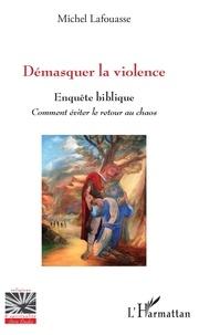 Michel Lafouasse - Démasquer la violence - Enquête biblique, comment éviter le retour au chaos.