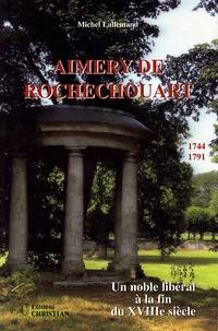 Michel Lallemand - Aimery de Rochechouart (1744-1791) - Un noble libéral à la fin du XVIIIe siècle.