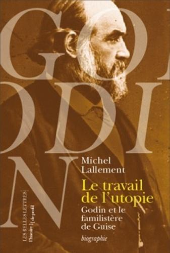 Michel Lallement - Le travail de l'utopie - Godin et le Familistère de Guise.