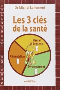 Michel Lallement - Les 3 clés de la santé - Alimentation, environnement, mental et émotions.