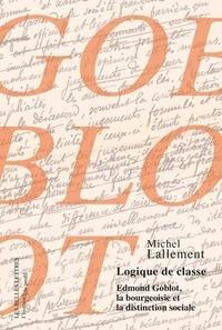 Michel Lallement - Logique de classe - Edmont Goblot, la bourgeoisie et la distinction sociale.