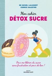 Michel Lallement et Cedrick Balestro - Mon cahier détox sucre - Pour me libérer du sucre sans frustration et pour de bon !.