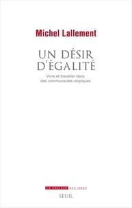 Michel Lallement - Un désir d'égalité - Vivre et travailler dans des communautés utopiques.