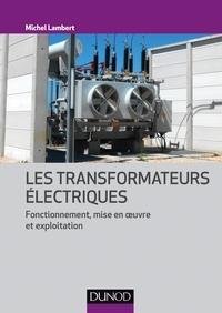 Michel Lambert - Les transformateurs électriques - Fonctionnement, mise en oeuvre et exploitation.