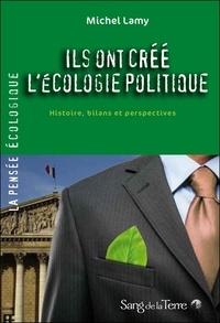 Michel Lamy - Ils ont créé l'écologie politique - Histoire, bilans et perspectives.