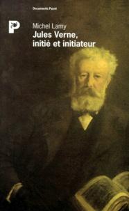 Michel Lamy - Jules Verne, initié et initiateur - La clé du secret de Rennes-le-Château et le trésor des rois de France.