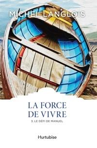 Michel Langlois - La Force de vivre Tome 3 : Le défi de Manuel.
