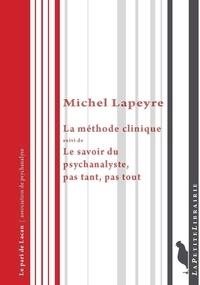 Michel Lapeyre et Béatrice Gaillard - La méthode clinique - Suivi de Le savoir du psychanalyste, pas tant, pas tout.