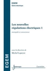 Michel Lapeyre - Les nouvelles régulations électriques - Tome 1, Monopole et concurrence.