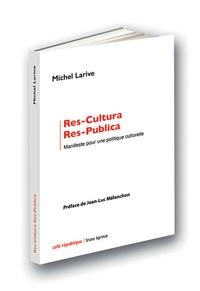 Michel Larive - Res-Cultura Res-Publica - Manifeste pour une politique culturelle.