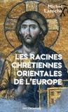 Michel Laroche - Les racines chrétiennes orientales de l'Europe - Les Synergies et les antimonies de l'Etat et de l'Eglise et leur modèle byzantin dans la formation de l'Europe de 313 à 1453.