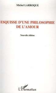 Michel Larroque - Esquisse d'une philosophie de l'amour.