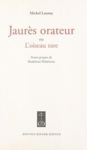 Michel Launay - Jaurès orateur ou L'oiseau rare.