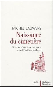 Michel Lauwers - Naissance du cimetière - Lieux sacrés et terre des morts dans l'Occident médiéval.