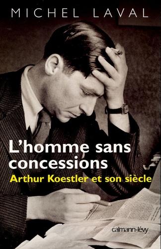 L'homme sans concessions. Arthur Koestler et son siècle