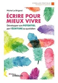 Michel Le Brigand - Ecrire pour mieux vivre - Développer son potentiel par l'écriture au quotidien.