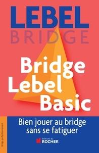 Michel Lebel - Bridge Lebel Basic - Bien jouer au bridge sans se fatiguer.