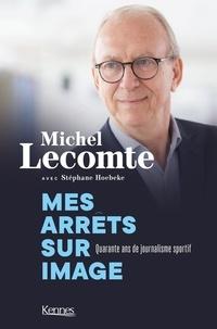 Michel Lecomte et Stéphane Hoebeke - Mes arrêts sur images - Quarante ans de journalisme sportif.
