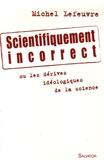Michel Lefeuvre - Scientifiquement incorrect - Les dérivés idéologiques de la science.