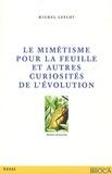 Michel Leflot - Le mimétisme pour la feuille et autres curiosités de l'évolution - Réflexions que devrait se faire l'entomologiste.