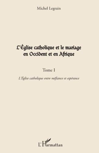 Michel Legrain - L'Eglise catholique et le mariage en Occident et en Afrique - Tome 1, L'Eglise catholique entre méfiance et espérance.