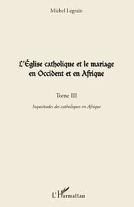 Michel Legrain - L'Eglise catholique et le mariage en Occident et en Afrique - Tome 3, Inquiétudes des catholiques en Afrique.