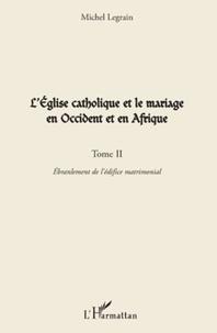 Michel Legrain - L'Eglise catholique et le mariage en Occident et en Afrique - Tome 2, Ebranlement de l'édifice matrimonial.
