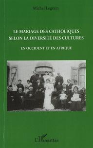 Michel Legrain - Le mariage des catholiques selon la diversité des cultures - En Occident et en Afrique.