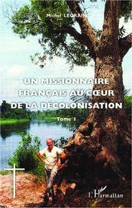 Michel Legrain - Un missionnaire français au coeur de la décolonisation - Tome 1.
