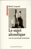 Michel Legrand - Le sujet alcoolique - Essai de psychologie dramatique.