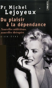 Michel Lejoyeux - Du plaisir à la dépendance - Nouvelles addictions, nouvelles thérapies,,,.