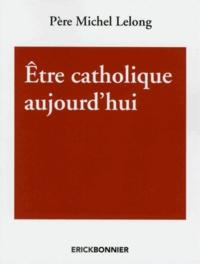 Michel Lelong - Etre catholique aujourd'hui.