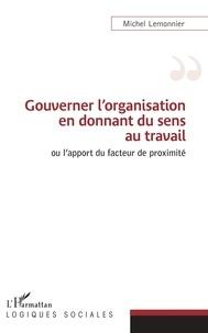 Michel Lemonnier - Gouverner l'organisation en donnant du sens au travail ou l'apport du facteur de proximité.