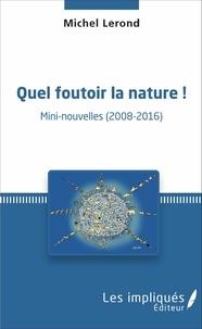 Michel Lerond - Quel foutoir la nature ! - Mini-nouvelles (2008-2016).