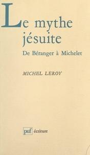 Michel Leroy et Béatrice Didier - Le mythe jésuite : de Béranger à Michelet.