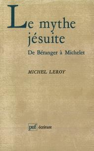 Michel Leroy - Le mythe jésuite - De Béranger à Michelet.