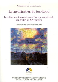 Michel Lescure et Claude Courlet - La mobilisation du territoire - Les districts industriels en Europe occidentale du XVIIe au XXe siècle.