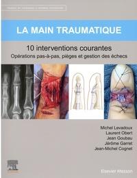 Michel Levadoux et Laurent Obert - La main traumatique - 10 interventions courantes.