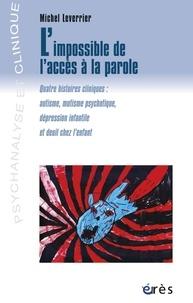 Michel Leverrier - L'impossible de l'accès à la parole - Quatre histoires cliniques : autisme, mutisme psychotique, dépression infantile et deuil chez l'enfant.