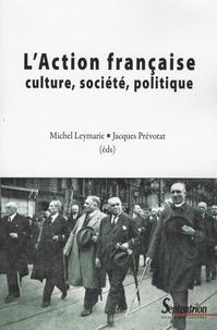 Michel Leymarie et Jacques Prévotat - L'Action française, culture, société, politique.