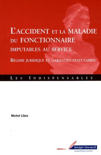 Michel Libes - L'accident et la maladie du fonctionnaire imputables au service - Régime juridique et garanties statutaires.