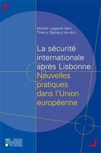 Michel Liégeois et Thierry Balzacq - La sécurité internationale aprés Lisbonne - Nouvelles pratiques dans l'Union européenne.