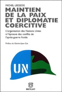 Michel Liegeois - Maintien de la paix et diplomatie coercitive - L'organisation des Nations Unies à l'épreuve des conflits de l'après-guerre froide.