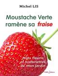 Michel Lis - Moustache verte ramène sa fraise - Mots fleuris et historiettes de mon jardin.