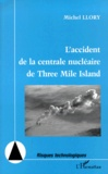 Michel Llory - L'accident de la centrale nucléaire de Three Mile Island - Vingt ans après : nouvelles perspectives pour la sécurité, nouvelles inquiétudes.