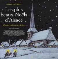 Michel Loetscher - Les plus beaux Noëls d'Alsace - Histoire, traditions, art de vivre.