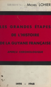 Michel Lohier et Hector Rivierez - Les grandes étapes de l'histoire de la Guyane française - Aperçu chronologique1498-1968.