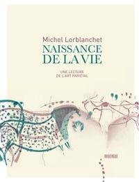 Michel Lorblanchet - Naissance de la vie - Une lecture de l'art pariétal.