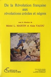 Michel Louis Martin et Alain Yacou - De la Révolution française aux révolutions créoles et nègres.