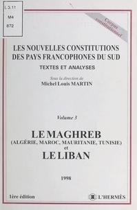 Michel-Louis Martin - Les nouvelles Constitutions des pays francophones du Sud Tome 3 - Le Maghreb, Algérie, Maroc, Mauritanie, Tunisie et le Liban.